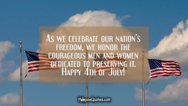 As we celebrate our nation's freedom, we honor the courageous men and women dedicated to preserving it. Happy 4th of July! Independence Day Quotes