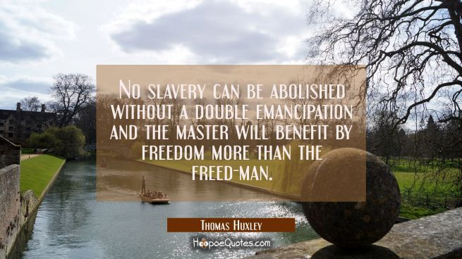 No slavery can be abolished without a double emancipation and the master will benefit by freedom mo