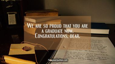We are so proud that you are a graduate now. Congratulations, dear. Graduation Quotes