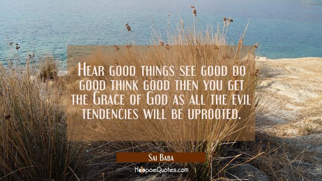 Hear good things see good do good think good then you get the Grace of God as all the evil tendenci