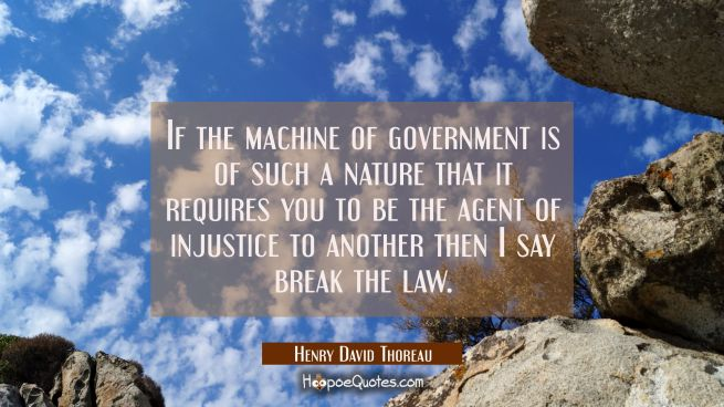 If the machine of government is of such a nature that it requires you to be the agent of injustice