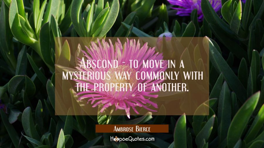 Abscond - to move in a mysterious way commonly with the property of another. Ambrose Bierce Quotes