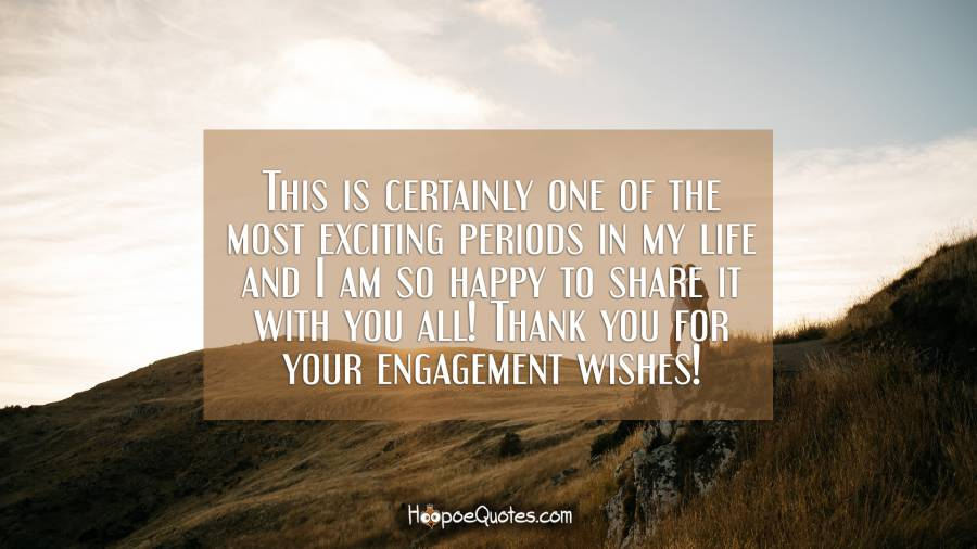 This is certainly one of the most exciting periods in my life and I am so happy to share it with you all! Thank you for your engagement wishes! Engagement Quotes