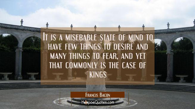 It is a miserable state of mind to have few things to desire and many things to fear, and yet that