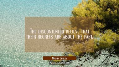 The discontented believe that their regrets are about the past. Mason Cooley Quotes