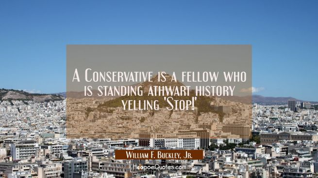 A Conservative is a fellow who is standing athwart history yelling 'Stop!'