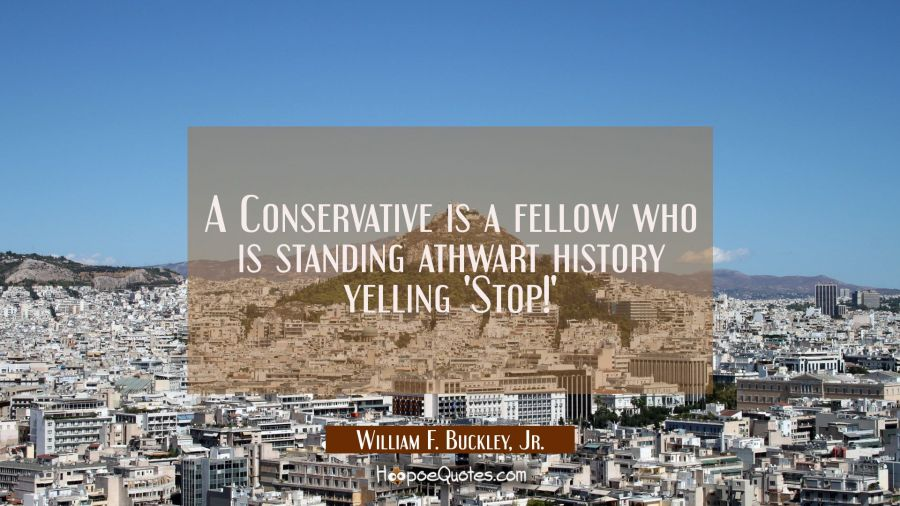 A Conservative is a fellow who is standing athwart history yelling 'Stop!' William F. Buckley, Jr. Quotes