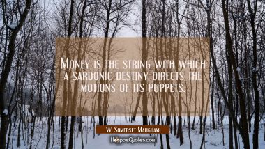 Money is the string with which a sardonic destiny directs the motions of its puppets.