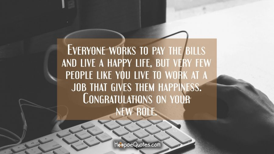 Everyone works to pay the bills and live a happy life, but very few people like you live to work at a job that gives them happiness. Congratulations on your new role. New Job Quotes