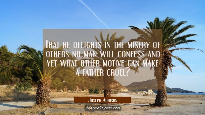 That he delights in the misery of others no man will confess and yet what other motive can make a f