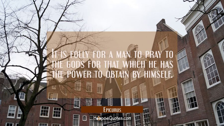 It is folly for a man to pray to the gods for that which he has the power to obtain by himself. Epicurus Quotes