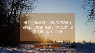 All human evil comes from a single cause man's inability to sit still in a room.
