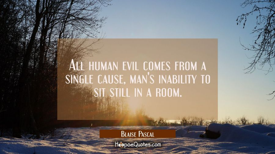 All human evil comes from a single cause man's inability to sit still in a room. Blaise Pascal Quotes
