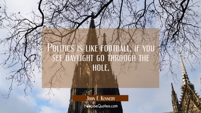 Politics is like football, if you see daylight go through the hole.