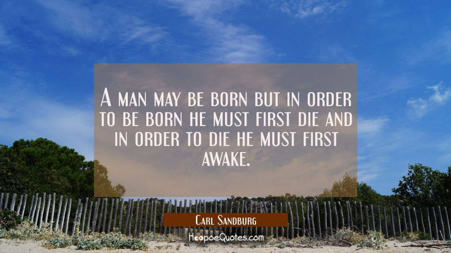 A man may be born but in order to be born he must first die and in order to die he must first awake Carl Sandburg Quotes