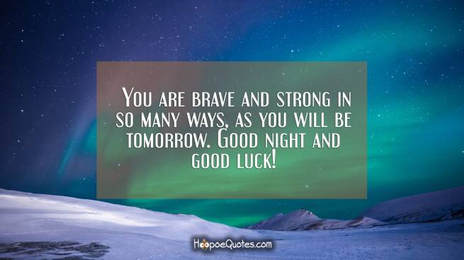 You are brave and strong in so many ways, as you will be tomorrow. Good night and good luck!