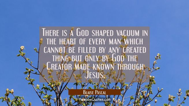 There is a God shaped vacuum in the heart of every man which cannot be filled by any created thing