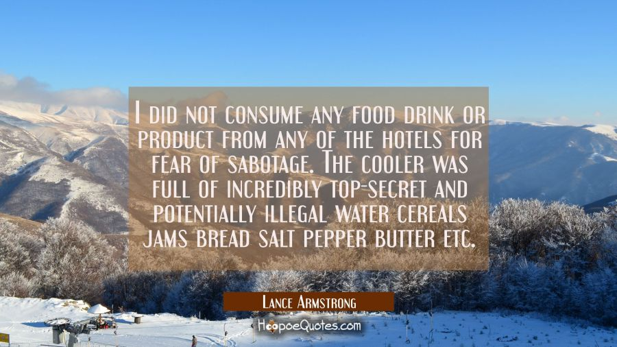 I did not consume any food drink or product from any of the hotels for fear of sabotage. The cooler Lance Armstrong Quotes