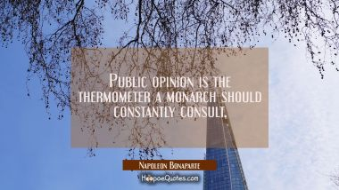 Public opinion is the thermometer a monarch should constantly consult.