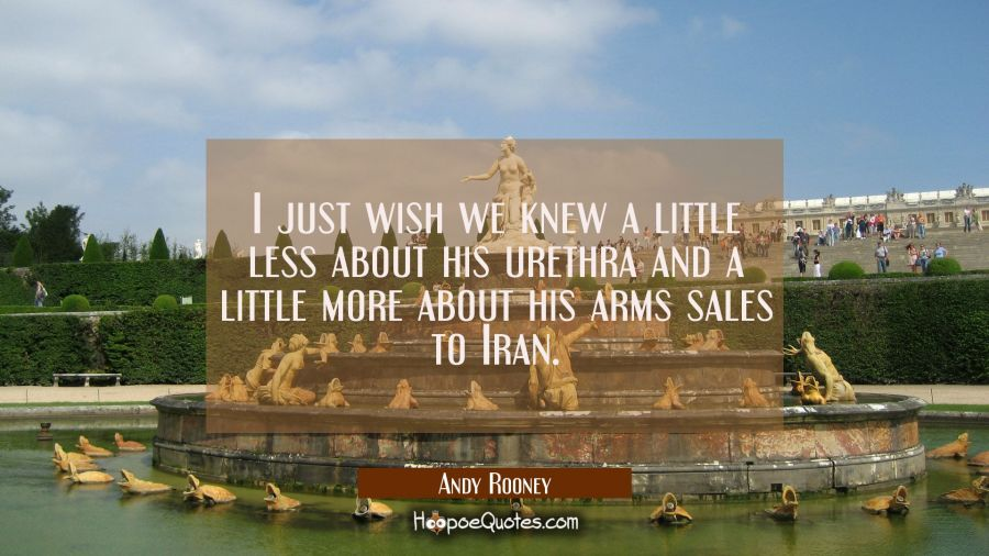 I just wish we knew a little less about his urethra and a little more about his arms sales to Iran. Andy Rooney Quotes