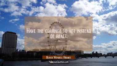 Have the courage to act instead of react. Oliver Wendell Holmes Quotes