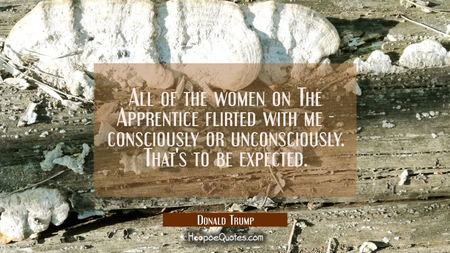 All of the women on The Apprentice flirted with me - consciously or unconsciously. That's to be exp Donald Trump Quotes