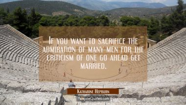 If you want to sacrifice the admiration of many men for the criticism of one go ahead get married.