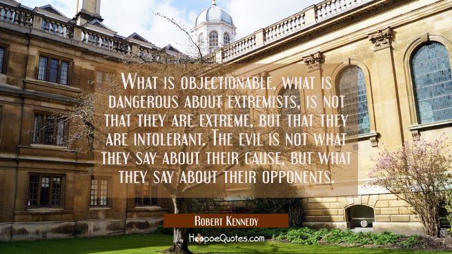 What is objectionable what is dangerous about extremists is not that they are extreme but that they