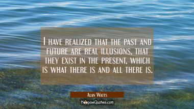 I have realized that the past and future are real illusions that they exist in the present which is Alan Watts Quotes