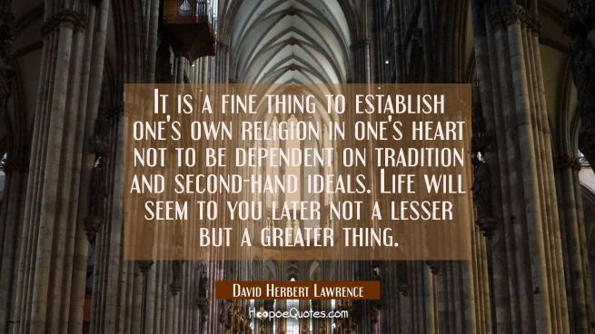 It is a fine thing to establish one's own religion in one's heart not to be dependent on tradition