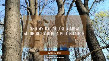 And my dad you're a great actor but you're a better father.