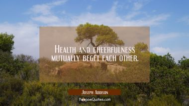 Health and cheerfulness mutually beget each other