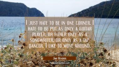I just hate to be in one corner. I hate to be put as only a guitar player or either only as a songw Jimi Hendrix Quotes