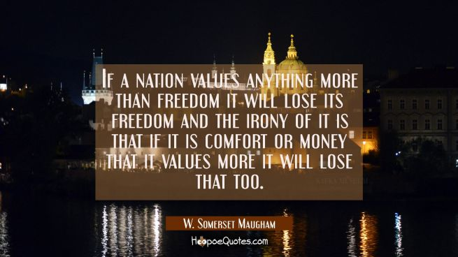 If a nation values anything more than freedom it will lose its freedom and the irony of it is that