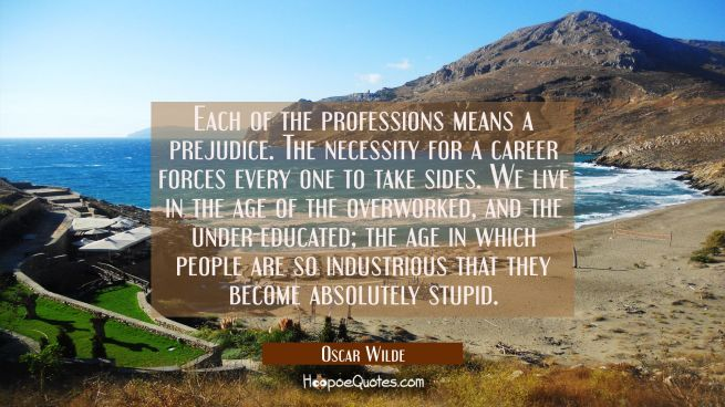 Each of the professions means a prejudice. The necessity for a career forces every one to take sides. We live in the age of the overworked, and the under-educated; the age in which people are so industrious that they become absolutely stupid.