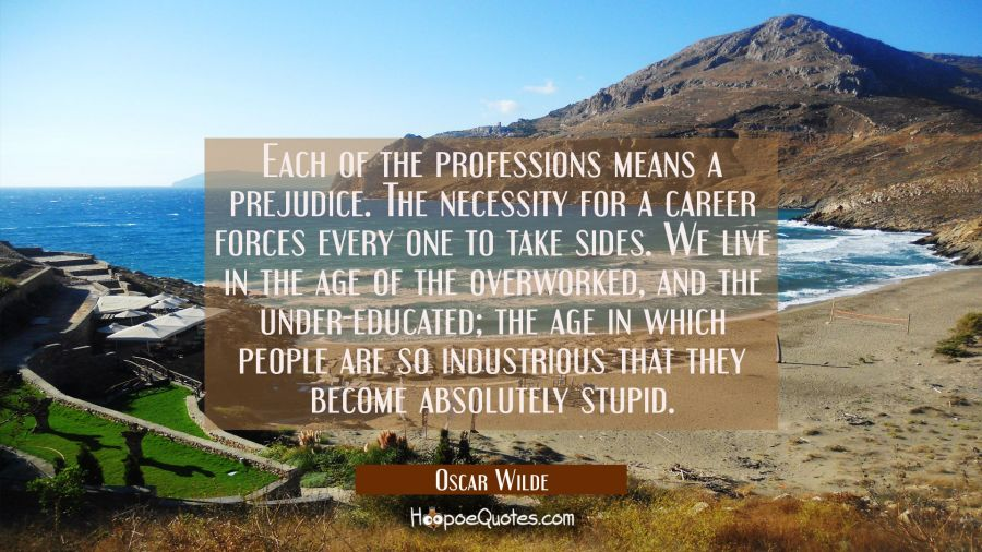 Each of the professions means a prejudice. The necessity for a career forces every one to take sides. We live in the age of the overworked, and the under-educated; the age in which people are so industrious that they become absolutely stupid. Oscar Wilde Quotes