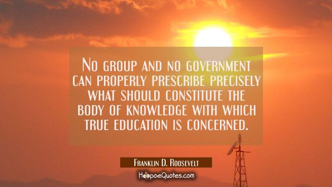 No group and no government can properly prescribe precisely what should constitute the body of know