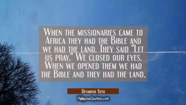 "When the missionaries came to Africa they had the Bible and we had the land. They said ""Let us pray"