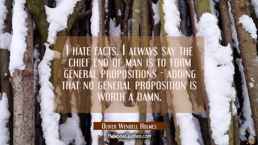 I hate facts. I always say the chief end of man is to form general propositions - adding that no ge Oliver Wendell Holmes Quotes