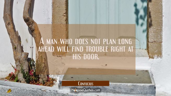 A man who does not plan long ahead will find trouble right at his door