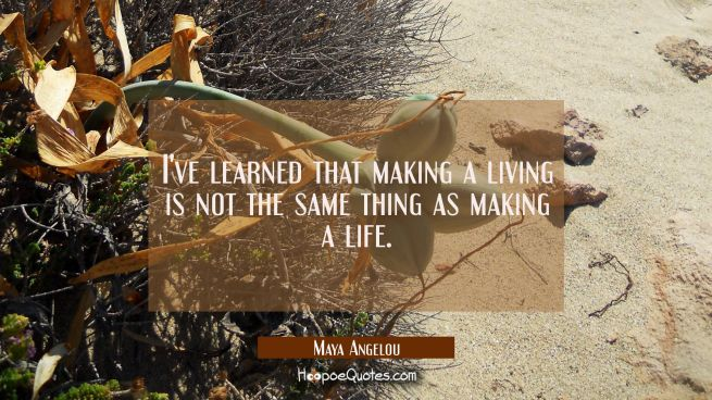 I've learned that making a living is not the same thing as making a life.
