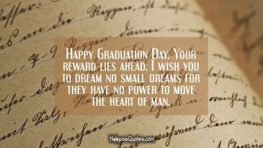 Happy Graduation Day. Your reward lies ahead. I wish you to dream no small dreams for they have no power to move the heart of man.