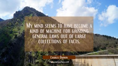 My mind seems to have become a kind of machine for grinding general laws out of large collections o