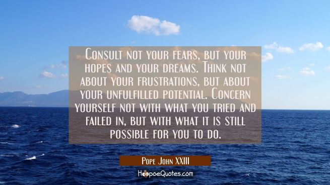 Consult not your fears but your hopes and your dreams. Think not about your frustrations but about