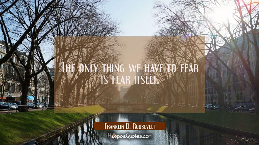 The only thing we have to fear is fear itself. Franklin D. Roosevelt Quotes