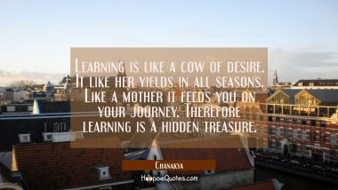 Learning is like a cow of desire. It like her yields in all seasons. Like a mother it feeds you on Chanakya Quotes