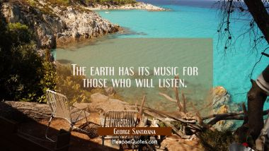 The earth has its music for those who will listen. George Santayana Quotes