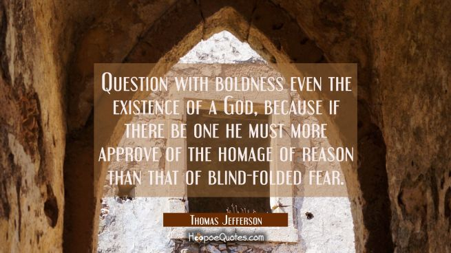 Question with boldness even the existence of a God, because if there be one he must more approve of