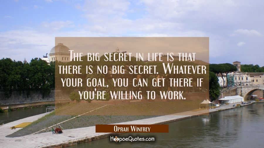 The big secret in life is that there is no big secret. Whatever your goal, you can get there if you're willing to work. Oprah Winfrey Quotes