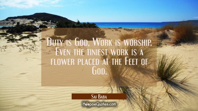 Duty is God, Work is worship. Even the tiniest work is a flower placed at the Feet of God.